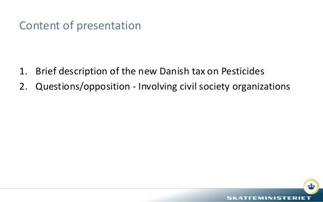 Content of presentation 1. Brief description of the new Danish tax on Pesticides 2. Questions/opposition - Involving civil...