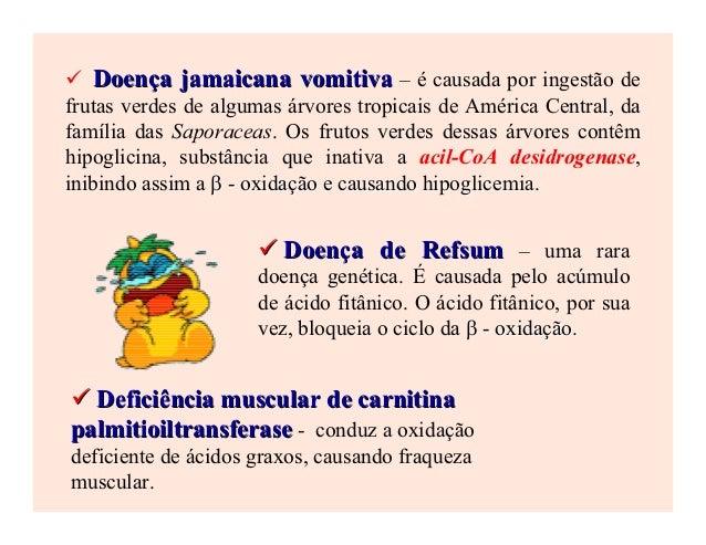 Doença jamaicana vomitiva – é causada por ingestão defrutas verdes de algumas árvores tropicais de América Central, dafamí...
