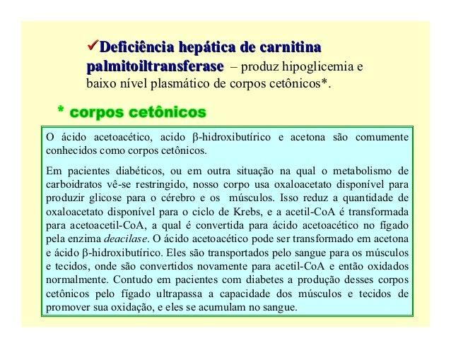 Deficiência hepática de carnitina        palmitoiltransferase – produz hipoglicemia e        baixo nível plasmático de cor...