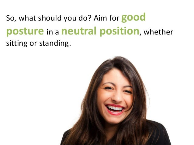 So, what should you do? Aim for good posture in a neutral position, whether sitting or standing.