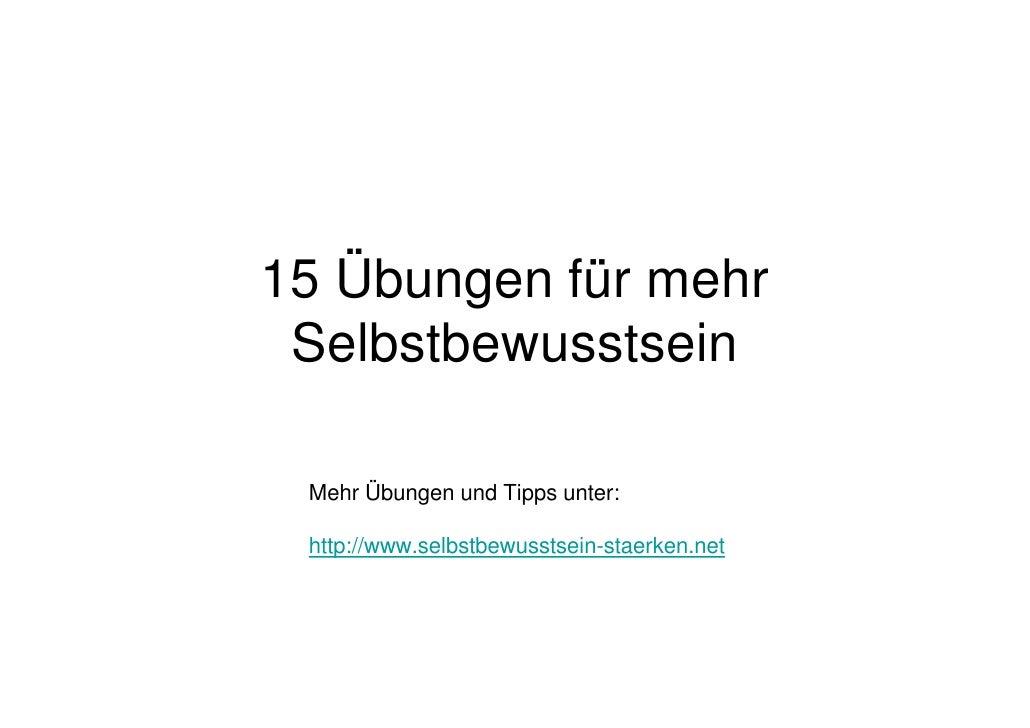 15 Übungen für mehr Selbstbewusstsein Mehr Übungen und Tipps unter: http://www.selbstbewusstsein-staerken.net