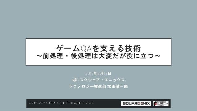ゲームQAを支える技術 ~前処理・後処理は大変だが役に立つ~ 2019年2月15日 (株) スクウェア・エニックス テクノロジー推進部 太田健一郎