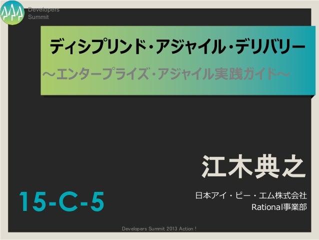 DevelopersSummit       ディシプリンド・アジャイル・デリバリー    ~エンタープライズ・アジャイル実践ガイド~                                               江木典之15-C...