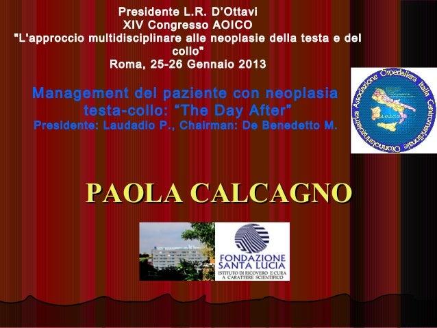 """PAOLA CALCAGNOPAOLA CALCAGNOPresidente L.R. D'OttaviXIV Congresso AOICO""""Lapproccio multidisciplinare alle neoplasie della ..."""