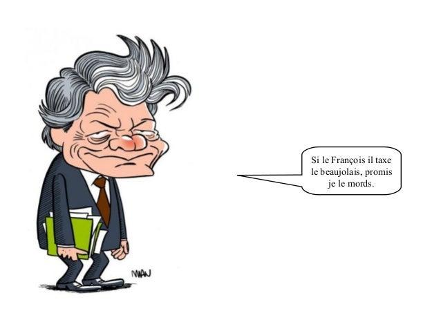 Si le François il taxe  le beaujolais, promis  je le mords.