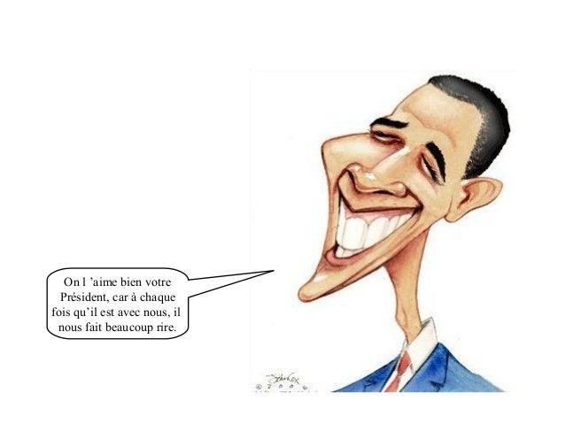 On l 'aime bien votre  Président, car à chaque  fois qu'il est avec nous, il  nous fait beaucoup rire.