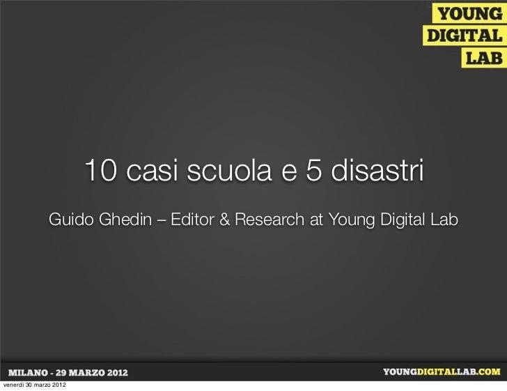 10 casi scuola e 5 disastri               Guido Ghedin – Editor & Research at Young Digital Labvenerdì 30 marzo 2012