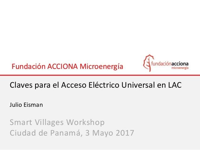 Fundación ACCIONA Microenergía Claves para el Acceso Eléctrico Universal en LAC Julio Eisman Smart Villages Workshop Ciuda...