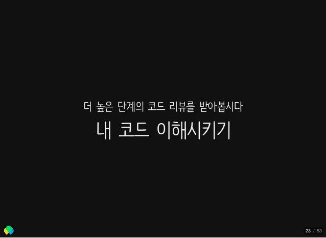 더 높은 단계의 코드 리뷰를 받아봅시다 내 코드 이해시키기 23 / 53