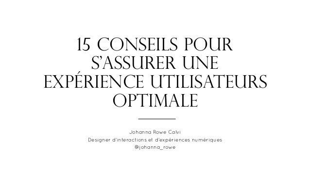 15 conseils pour s'assurer une expérience utilisateurs optimale Johanna Rowe Calvi Designer d'interactions et d'expérience...