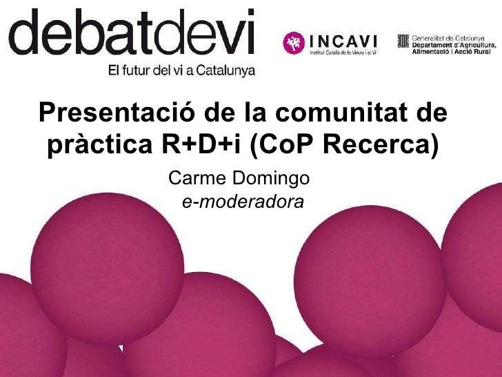 Presentació de la comunitat de pràctica R+D+i (CoP Recerca)   Carme Domingo   e-moderadora