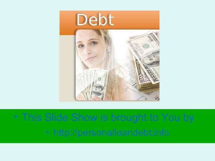 <ul><li>This Slide Show is brought to You by </li></ul><ul><li>http:// personalloandebt.info </li></ul>