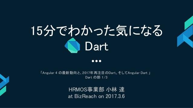 15分でわかった気になる Dart 「Angular 4 の最新動向と、2017年再注目のDart、そしてAngular Dart 」 Dart の部 1/3 HRMOS事業部 小林 達 at BizReach on 2017.3.6