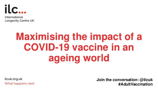 Maximising the impact of a COVID-19 vaccine in an ageing world Join the conversation: @ilcuk #AdultVaccination