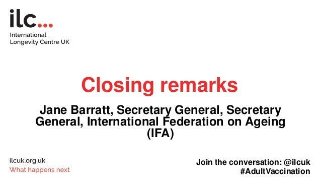 Closing remarks Jane Barratt, Secretary General, Secretary General, International Federation on Ageing (IFA) Join the conv...