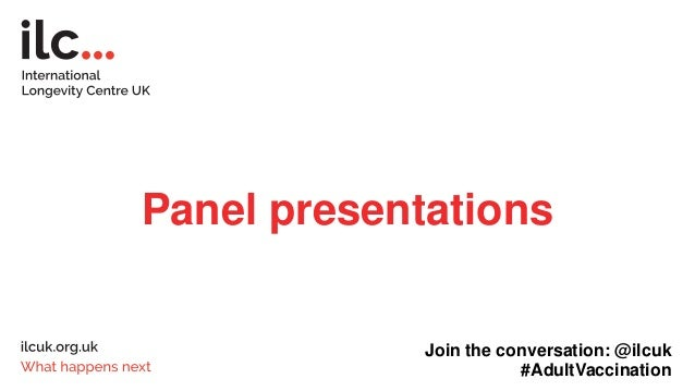 Panel presentations Join the conversation: @ilcuk #AdultVaccination