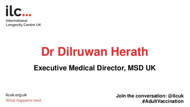 Dr Dilruwan Herath Executive Medical Director, MSD UK Join the conversation: @ilcuk #AdultVaccination
