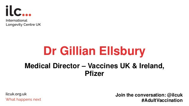 Dr Gillian Ellsbury Medical Director – Vaccines UK & Ireland, Pfizer Join the conversation: @ilcuk #AdultVaccination