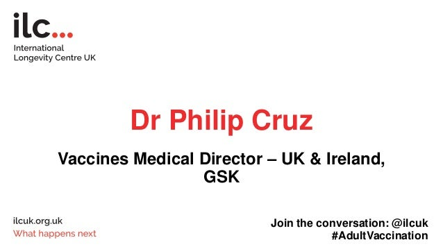 Dr Philip Cruz Vaccines Medical Director – UK & Ireland, GSK Join the conversation: @ilcuk #AdultVaccination