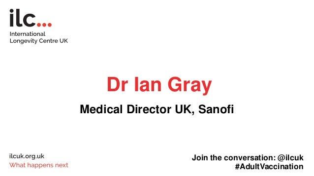 Dr Ian Gray Medical Director UK, Sanofi Join the conversation: @ilcuk #AdultVaccination