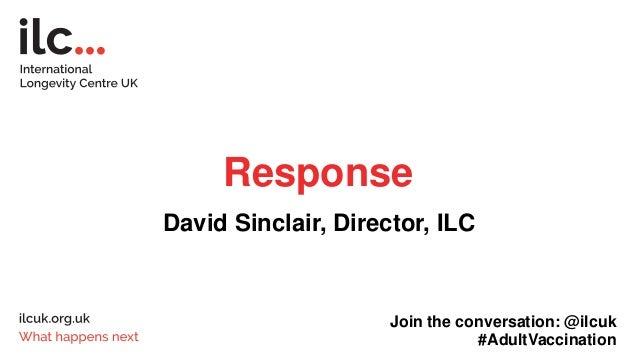Response David Sinclair, Director, ILC Join the conversation: @ilcuk #AdultVaccination