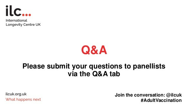 Q&A Please submit your questions to panellists via the Q&A tab Join the conversation: @ilcuk #AdultVaccination