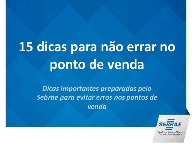 15 dicas para não errar no  ponto de venda  Dicas importantes preparadas pelo  Sebrae para evitar erros nos pontos de  ven...