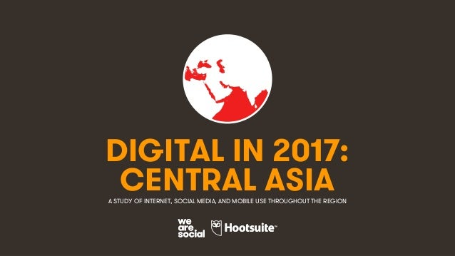 1 DIGITAL IN 2017: A STUDY OF INTERNET, SOCIAL MEDIA, AND MOBILE USE THROUGHOUT THE REGION CENTRAL ASIA