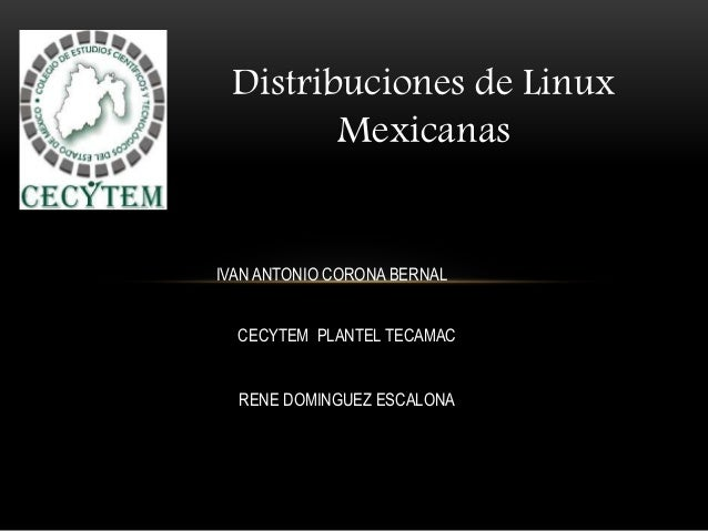 Distribuciones de Linux Mexicanas IVAN ANTONIO CORONA BERNAL CECYTEM PLANTEL TECAMAC RENE DOMINGUEZ ESCALONA