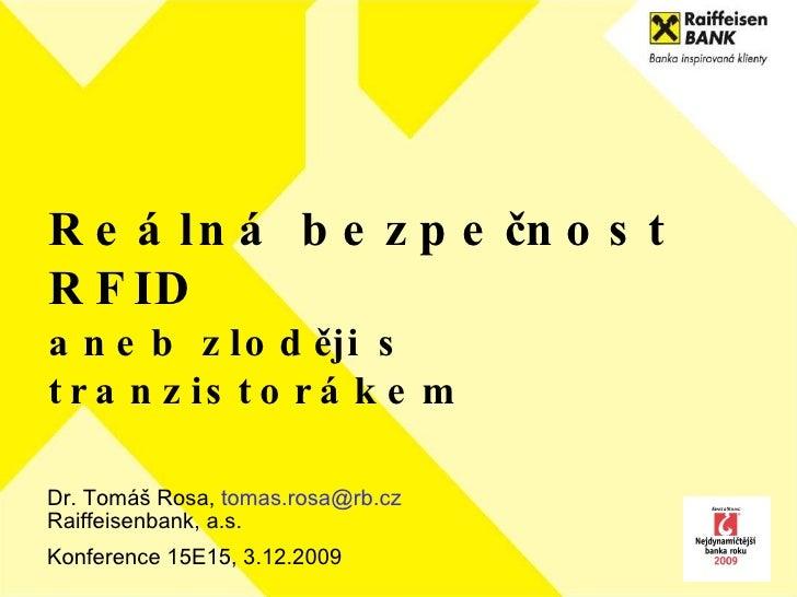 Reálná bezpečnost RFID aneb zloději s tranzistorákem Dr. Tomáš Rosa,  [email_address] Raiffeisenbank, a.s.