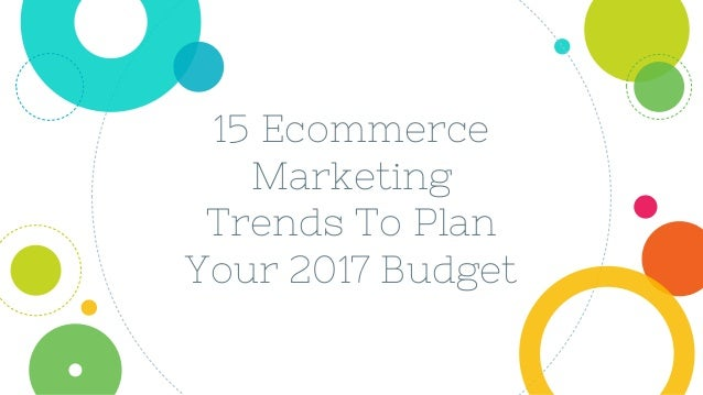 15 Ecommerce Marketing Trends To Plan Your 2017 Budget