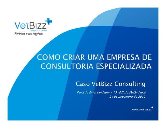 Caso VetBizz ConsultingFeira do Empreendedor – 15ª Edição (Alfândega)                    24 de novembro de 2012