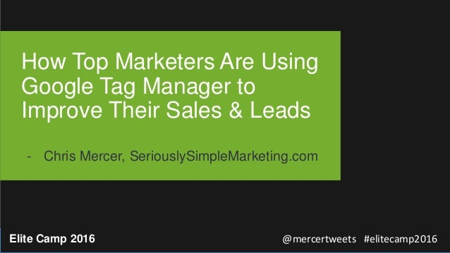 @mercertweets #elitecamp2016Elite Camp 2016 How Top Marketers Are Using Google Tag Manager to Improve Their Sales & Leads ...