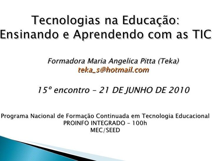 Tecnologias na Educação: Ensinando e Aprendendo com as TIC Formadora Maria Angelica Pitta (Teka) [email_address] 15º encon...