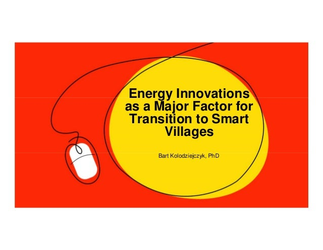 Energy Innovations as a Major Factor for Transition to Smart Villages Bart Kolodziejczyk, PhD