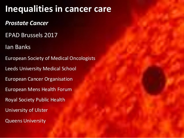 Inequalities in cancer care Prostate Cancer EPAD Brussels 2017 Ian Banks European Society of Medical Oncologists Leeds Uni...