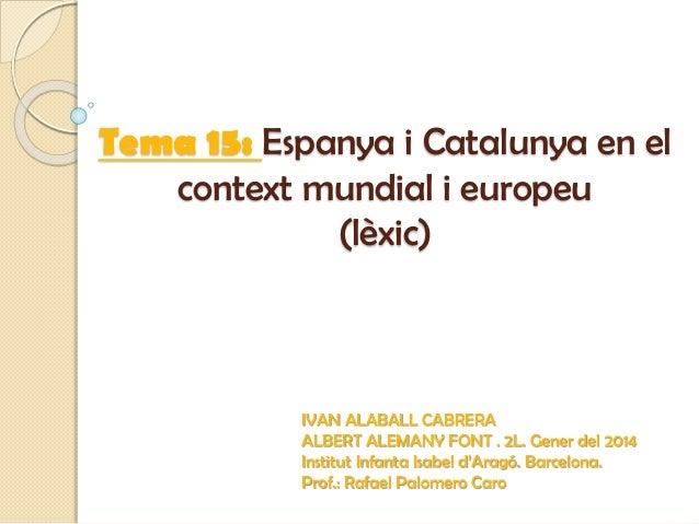 Tema 15: Espanya i Catalunya en el context mundial i europeu (lèxic) IVAN ALABALL CABRERA ALBERT ALEMANY FONT . 2L. Gener ...