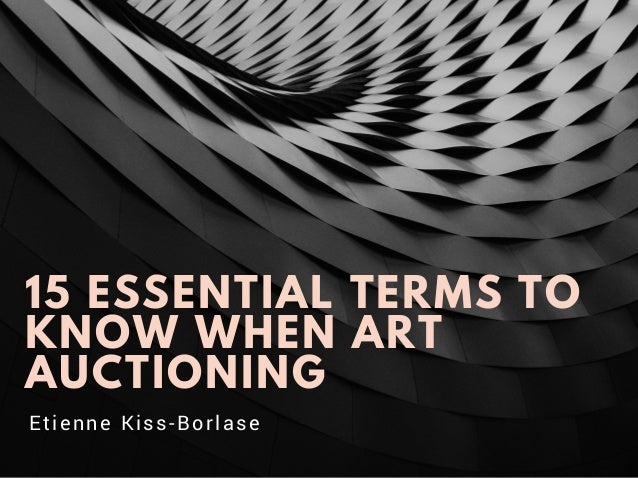 15 ESSENTIAL TERMS TO KNOW WHEN ART AUCTIONING Etienne Kiss-Borlase