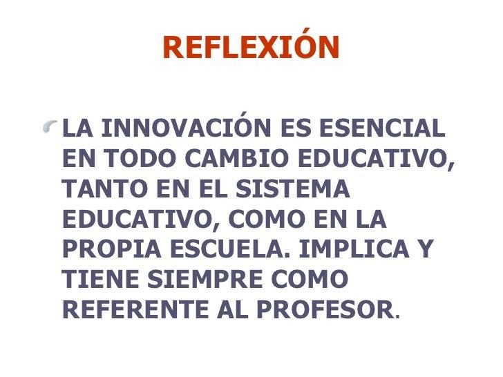 REFLEXIÓN <ul><li>LA INNOVACIÓN ES ESENCIAL EN TODO CAMBIO EDUCATIVO, TANTO EN EL SISTEMA EDUCATIVO, COMO EN LA PROPIA ESC...