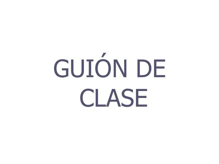 <ul><li>GUIÓN DE CLASE </li></ul>