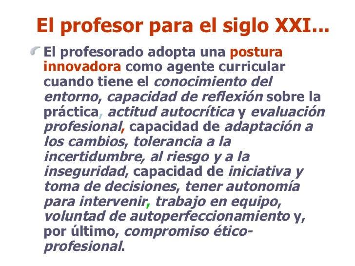 El profesor para el siglo XXI... <ul><li>El profesorado adopta una  postura innovadora  como agente curricular cuando tien...