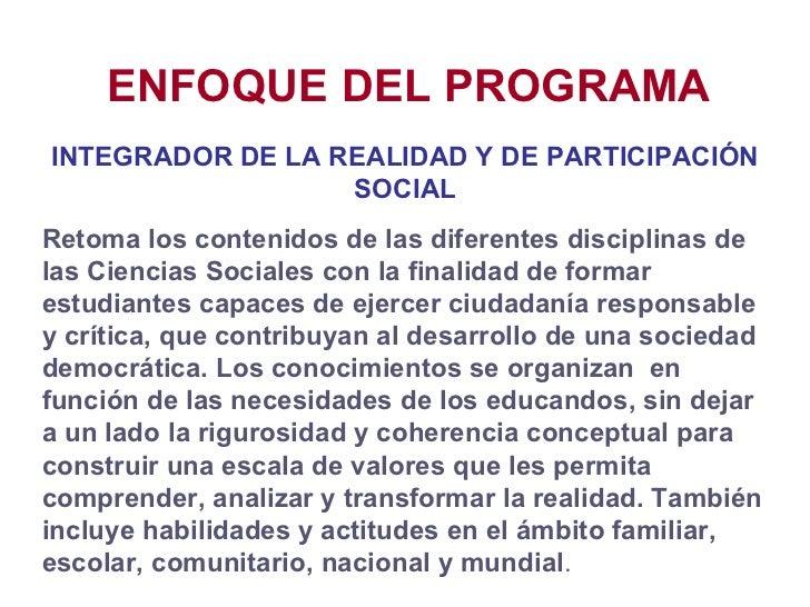 ENFOQUE DEL PROGRAMA INTEGRADOR DE LA REALIDAD Y DE PARTICIPACIÓN SOCIAL Retoma los contenidos de las diferentes disciplin...