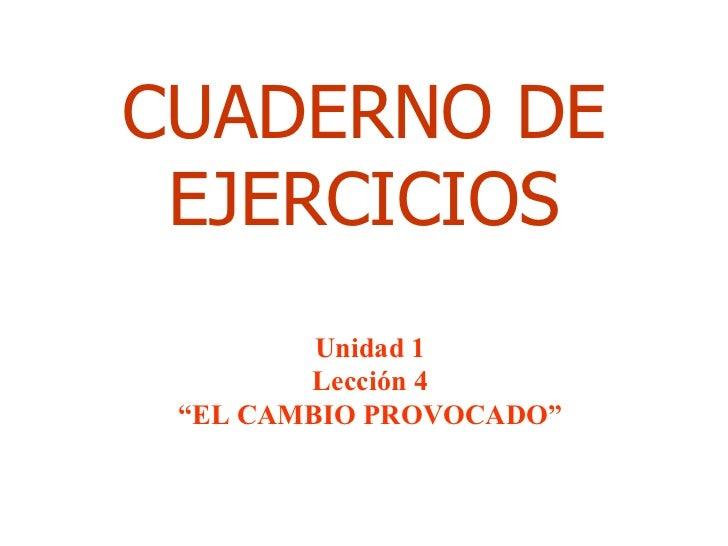 """CUADERNO DE EJERCICIOS Unidad 1 Lección 4 """" EL CAMBIO PROVOCADO"""""""