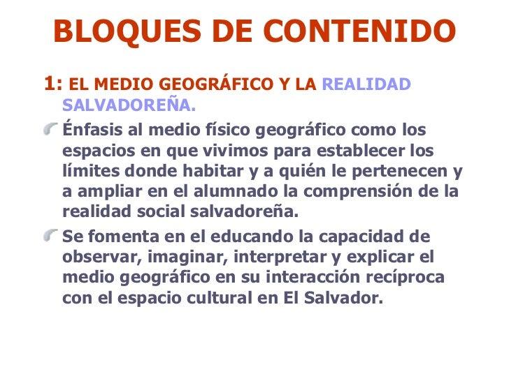 BLOQUES DE CONTENIDO <ul><li>1:  EL MEDIO GEOGRÁFICO Y LA  REALIDAD  SALVADOREÑA.  </li></ul><ul><li>Énfasis al medio físi...