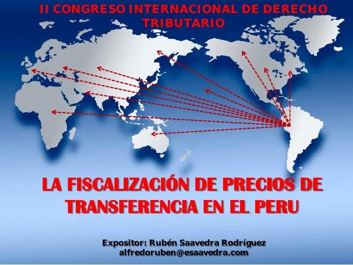 II CONGRESO INTERNACIONAL DE DERECHO              TRIBUTARIOLA FISCALIZACIÓN DE PRECIOS DE   TRANSFERENCIA EN EL PERU     ...