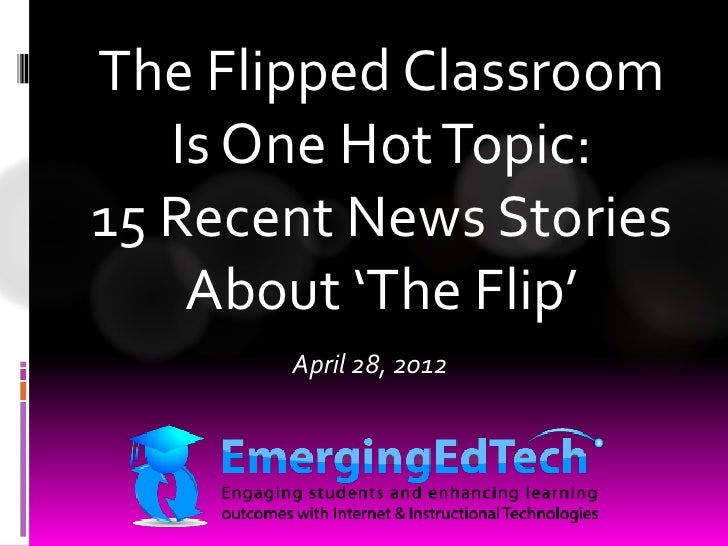The Flipped Classroom   Is One Hot Topic:15 Recent News Stories    About 'The Flip'       April 28, 2012