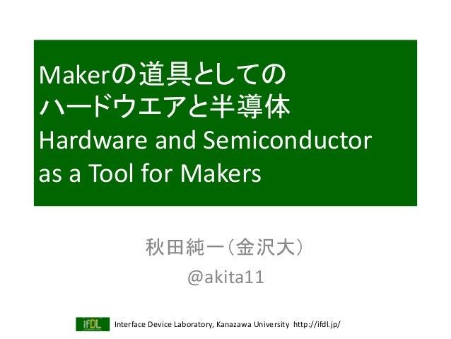 Interface Device Laboratory, Kanazawa University http://ifdl.jp/ Makerの道具としての ハードウエアと半導体 Hardware and Semiconductor as a T...