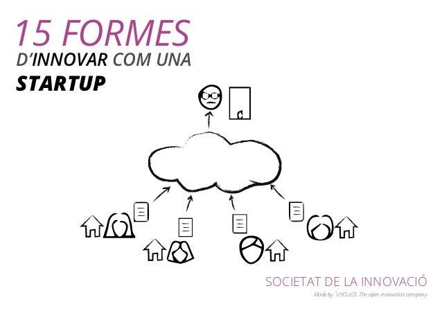 SOCIETAT DE LA INNOVACIÓ  Made by The open innovation company  15 FORMES  D'INNOVAR COM UNA  STARTUP