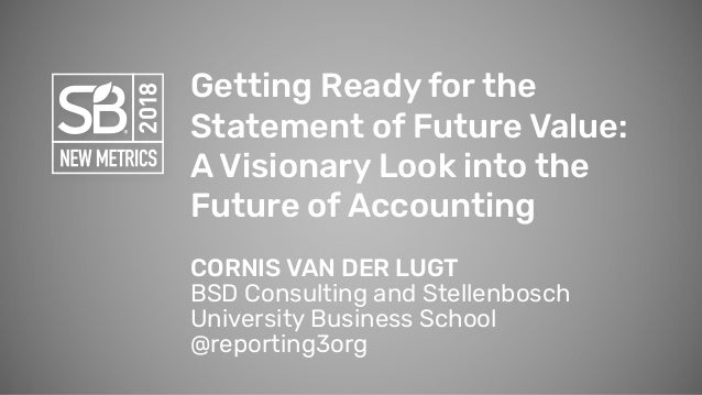 Getting Ready for the Statement of Future Value: A Visionary Look into the Future of Accounting CORNIS VAN DER LUGT BSD Co...