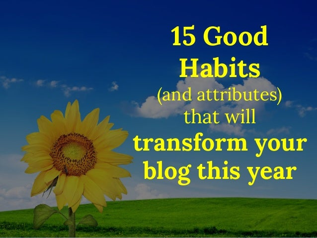 15 Good Habits (and attributes) that will transform your blog this year